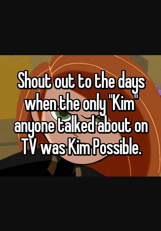 "Shout out to the days when the only ""Kim"" anyone talked about on TV was Kim Possible."