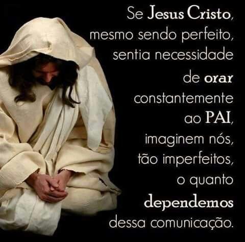 SE JESUS CRISTO, MESMO SENDO PERFEITO, SENTIA NECESSIDADE DE ORAR CONSTANTEMENTE AO PAI IMAGINEM NOS...