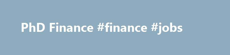 PhD Finance #finance #jobs http://finance.nef2.com/phd-finance-finance-jobs/  #phd finance # Finance Financial economics encompasses micro-investment theory, economics of uncertainty, the role of financial markets and institutions, the regulation of financial products, firms and markets, the theory of the firm, and corporate governance. The field is unique among the social sciences in that it has had a direct and significant influence on practice. The impact of the efficient market…