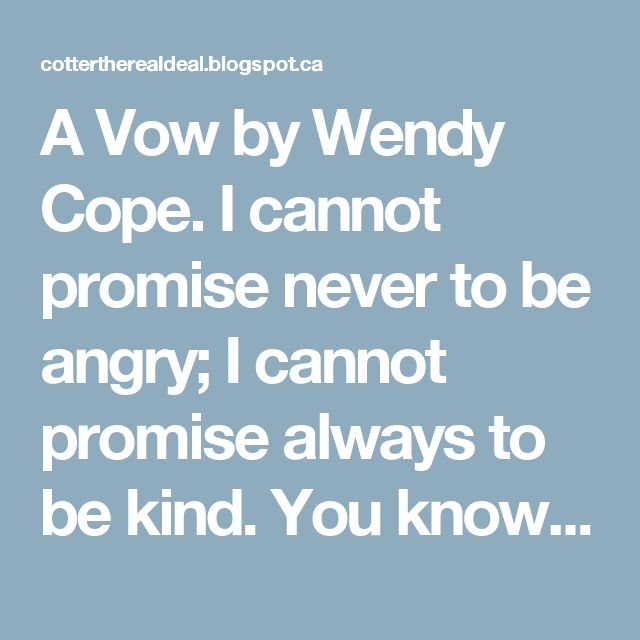 A Vow by Wendy Cope.  I cannot promise never to be angry; I cannot promise always to be kind. You know what you are taking on, my darling – It's only at the start that love is blind. And yet I'm still the one you want to be with And you're the one for me – of that I'm sure.  You are my closest friend, my favorite person, The lover and the home I've waited for.  I cannot promise that I will deserve you From this day on. I hope to pass that test. I love you and I want to make you happy. I…