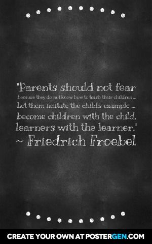 """parents should not fear because they do not know how to teach their children... Let them imitate the child's example... Become children with the child, learners with the learner. "" ~ friedrich froebel"