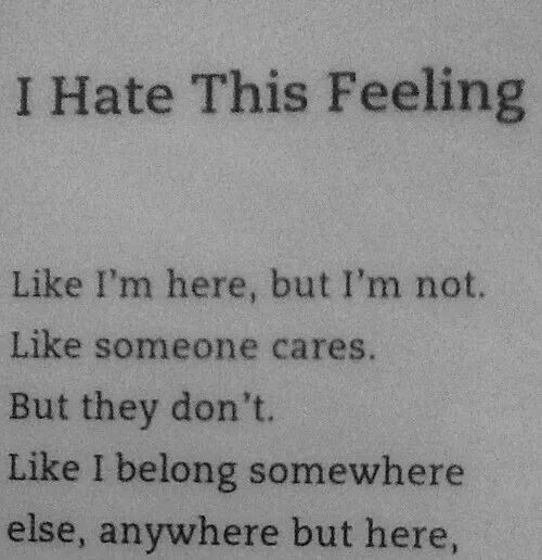 I hate this .... Like when it feels like someone cares they are faking it and making me feel like crap because a lot of people wish they different. I just wish i didn't feel so alone, so hopeless, and so lost.  I miss my life