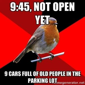 9:45, not open yet 9 cars full of old people in the parking lot | Retail Robin