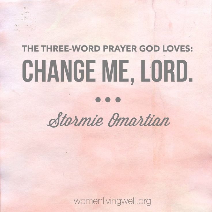 "The three-word prayer God loves: Change me, Lord"". - Stormie Omartian"