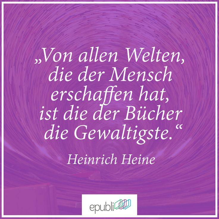 """""""Von allen Welten, die der Mensch erschaffen hat, ist die der Bücher die Gewaltigste."""" --Heinrich Heine"""