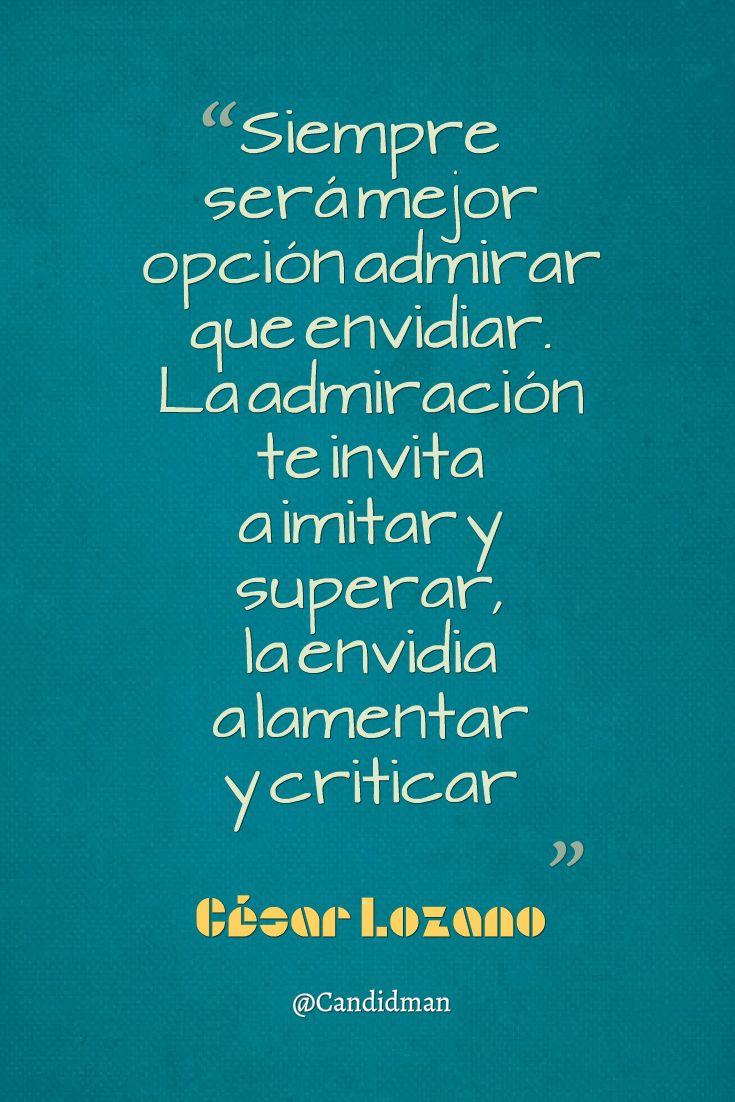 """""""Siempre será mejor opción admirar que envidiar. La admiración te invita a imitar y superar, la #Envidia a lamentar y criticar"""". #CesarLozano #FrasesCelebres @candidman"""