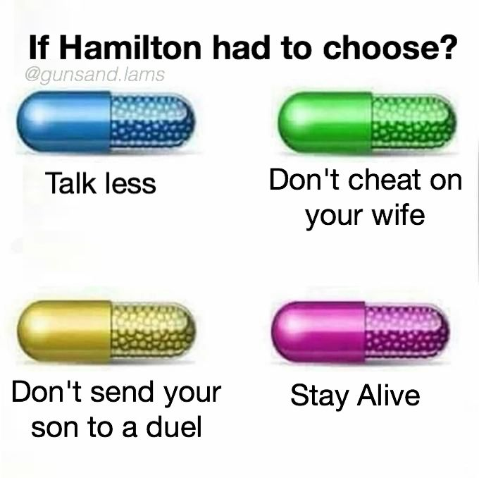 If he wouldn't have cheated on Eliza, then Philip's duel wouldn't have happened because I'm pretty sure Eaker was insulting Hamilton FOR the affair, and Hamilton wouldn't be sad and he'd still be able to run and our third president would've been Alexander Hamilton.