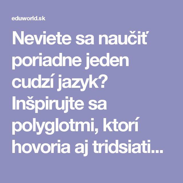 Neviete sa naučiť poriadne jeden cudzí jazyk? Inšpirujte sa polyglotmi, ktorí hovoria aj tridsiatimi jazykmi! | eduworld.sk
