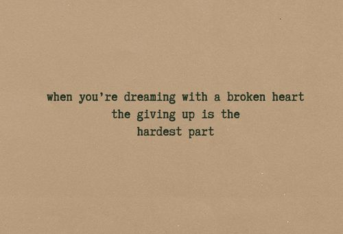 When you're dreaming with a broken heart the giving up is the hardest part. - John Mayer