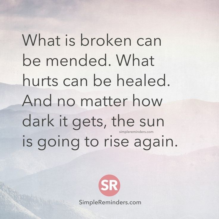 What is broken can be mended. What hurts can be healed. And no matter how dark it gets, the sun is going to rise again.