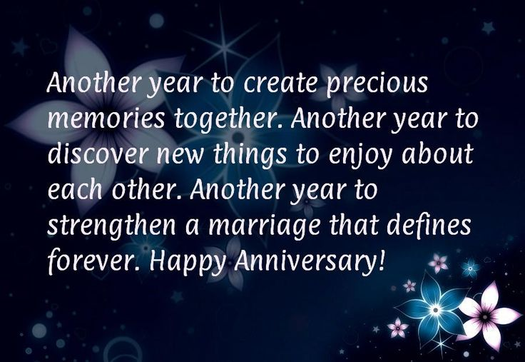 Another year to create precious memories together. Another year to discover new things to enjoy about each other. Another year to strengthen a marriage that defines forever. Happy Anniversary!