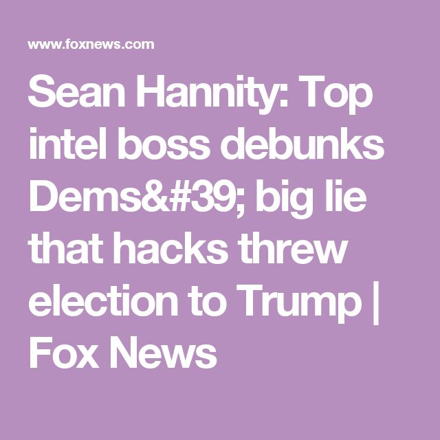 Sean Hannity: Top intel boss debunks Dems' big lie that hacks threw election to Trump | Fox News