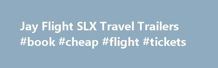 Jay Flight SLX Travel Trailers #book #cheap #flight #tickets http://remmont.com/jay-flight-slx-travel-trailers-book-cheap-flight-tickets/  #travel flight # Feature Filled. Affordably Priced. Ultimate Tow Package 195RB exterior with 8 1/2′ exterior height and front diamond plate Expandable Space 165RB exterior with expandable tent end Maximizes Living Space 165RB interior with pantry storage, indoor/outdoor dinette table and drawers with 75 lb. capacity ball bearing drawer guides Durable Tent…