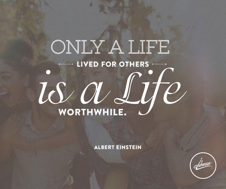 Only a life lived for others is a life worthwhile. (Doar viaţa ce-o trăim pentru alţii este o viaţă ce merită să fie trăită)  Albert Einstein