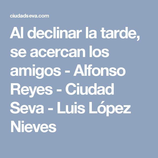 Al declinar la tarde, se acercan los amigos - Alfonso Reyes - Ciudad Seva - Luis López Nieves