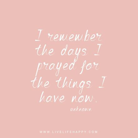 I remember the days I prayed for the things I have now. - Unknown, Live life happy quote, positive sayings, quotable posters and prints, inspirational quotes, and happiness quotations.