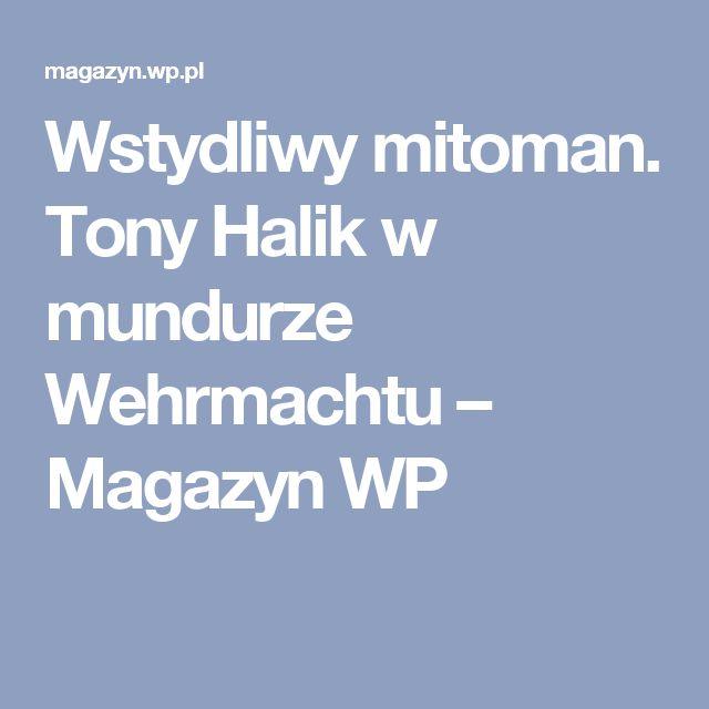 Wstydliwy mitoman. Tony Halik w mundurze Wehrmachtu – Magazyn WP