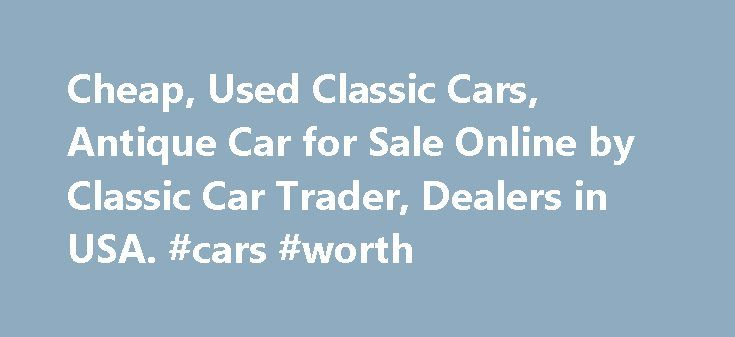 Cheap, Used Classic Cars, Antique Car for Sale Online by Classic Car Trader, Dealers in USA. #cars #worth http://cars.remmont.com/cheap-used-classic-cars-antique-car-for-sale-online-by-classic-car-trader-dealers-in-usa-cars-worth/  #old cars for sale # Cheap, Used Classic Cars | Antique Car for Sale Online Classic Cars AZ is a site where you will find plenty of used antique cars for sale. Such automobiles are rare in the world but you will find plenty of them at this site. The price of the…
