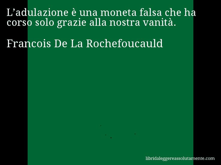 Aforisma di Francois De La Rochefoucauld , L'adulazione è una moneta falsa che ha corso solo grazie alla nostra vanità.