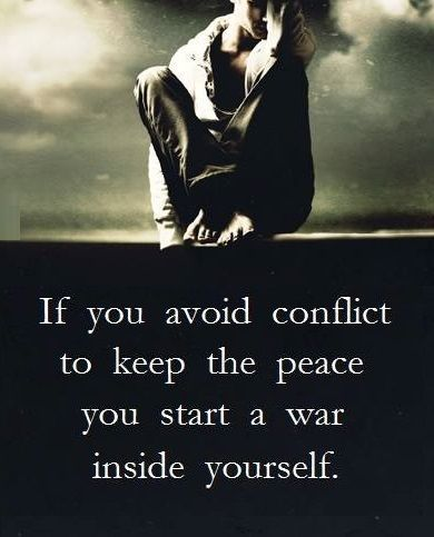 If you avoid conflict to keep the peace you start a war inside yourself.