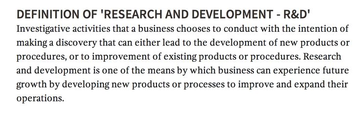 'RESEARCH AND DEVELOPMENT - R&D' Investigative activities that a business chooses to conduct with the intention of making a discovery that can either lead to the development of new products or procedures, or to improvement of existing products or procedures. Research and development is one of the means by which business can experience future growth by developing new products or processes to improve and expand their operations.