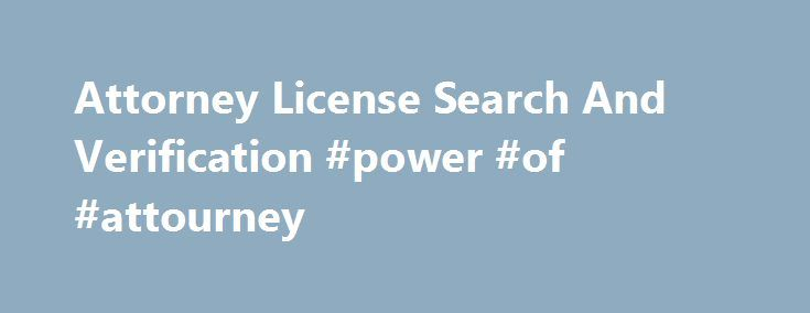 Attorney License Search And Verification #power #of #attourney http://attorney.remmont.com/attorney-license-search-and-verification-power-of-attourney/  #lawyer lookup PublicRecordCenter.com The Most Updated And Largest Attorney License Search Portal Look up an attorney's education, area of practice or specialty and years in practice. Online access to lawyer databases through a list of individual state bar resources. The licensing and regulatory agencies for attorneys listed below can…