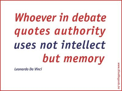 Whoever in debate quotes authority uses not intellect but memory.