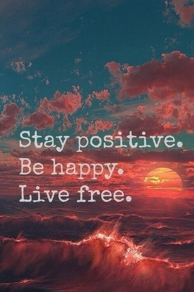 Stay positive, be happy, live free