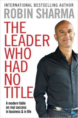 The Leader Who Had No Title: A Modern Fable on Real Success in Business and in Life: Amazon.co.uk: Robin Sharma: 9781849833844: Books