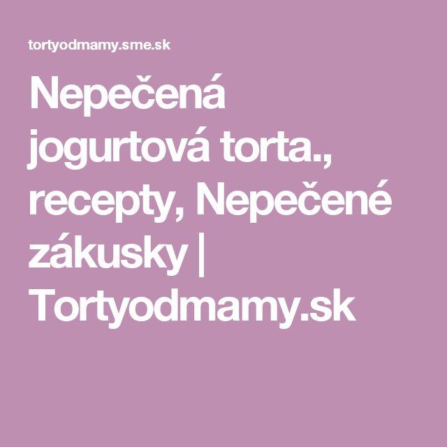 Nepečená jogurtová torta., recepty, Nepečené zákusky | Tortyodmamy.sk