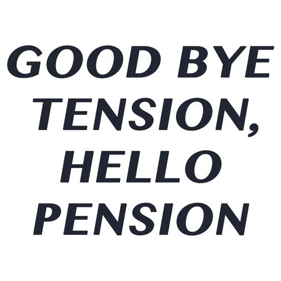 Good bye Tension, Hello Pension