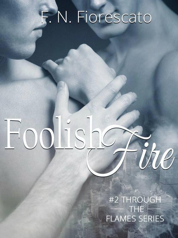 TITOLO:  Foolish Fire  AUTRICE:  F. N. Fiorescato SERIE:  Through the Flames Series #2  GENERE: Romance, M/M, Contemporaneo CASA...
