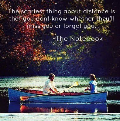 """""""The scariest thing about distance is that you don't know whether they'll miss you or forget you."""" -The Notebook"""