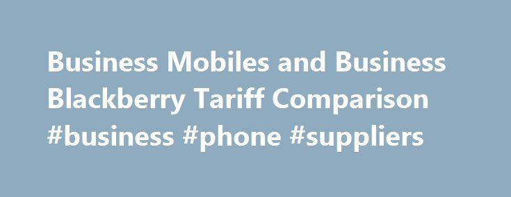 Business Mobiles and Business Blackberry Tariff Comparison #business #phone #suppliers http://anchorage.remmont.com/business-mobiles-and-business-blackberry-tariff-comparison-business-phone-suppliers/  # finds deals and offers impartial comparisons for business mobile and business Blackberry packages across all major UK network providers, including: � Vodafone Business Choice Tariffs � o2 � Orange Business Sense Tariffs � T-Mobile Business 1 Plan tariffs � 3 Network Best business mobile…