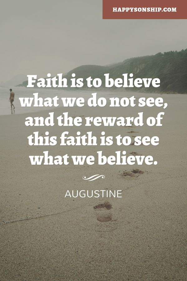 Faith is to believe what we do not see, and the reward of this faith is to see what we believe.