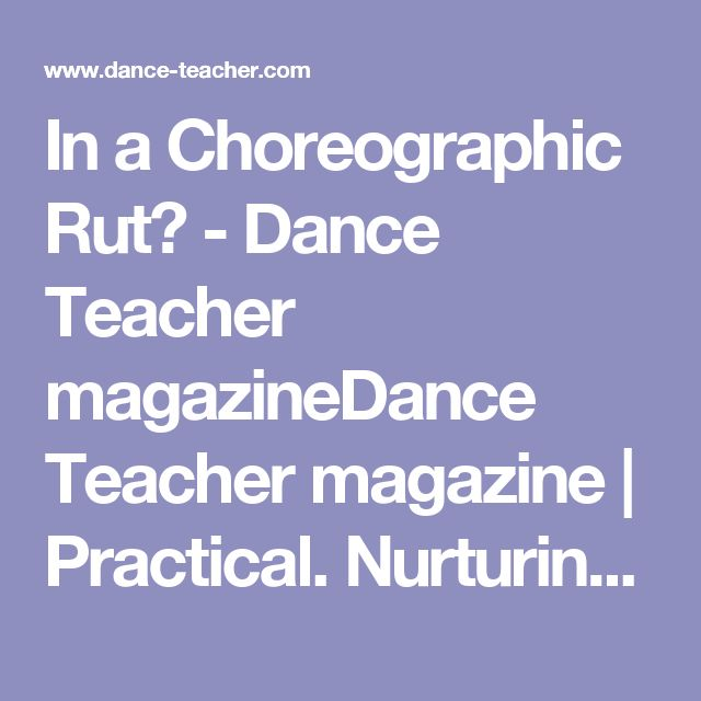 In a Choreographic Rut? - Dance Teacher magazineDance Teacher magazine | Practical. Nurturing. Motivating. The voice of dance educators.
