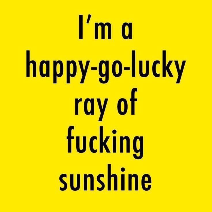 I'm a happy-go-lucky ray of fucking sunshine.