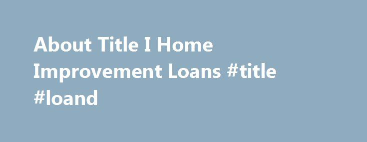About Title I Home Improvement Loans #title #loand http://sierra-leone.remmont.com/about-title-i-home-improvement-loans-title-loand/  # About Title I Home and Property Improvement Loans HUD insures private lenders against loss on property improvement loans they make. The applicant must have the ability to repay the loan in regular monthly payments. Both large and small improvements can be financed. Search HUD s list to find an approved Title I lender in your state. HUD does not lend money…