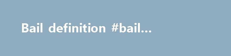 Bail definition #bail #definition http://alaska.nef2.com/bail-definition-bail-definition/  # Bailout What is a 'Bailout' A bailout is a situation in which a business, an individual or a government offers money to a failing business to prevent the consequences that arise from the business's downfall. Bailouts can take the form of loans, bonds, stocks or cash. They may require reimbursement. Bailouts have traditionally occurred in industries or businesses that are perceived as no longer being…