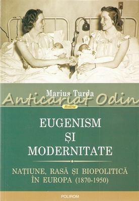 Eugenism Si Modernitate. Natiune, Rasa Si Biopolitica In Europa