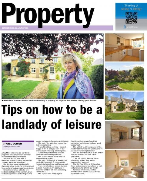 Tips on how to be a landlady of leisure    A WOMAN who owns six buy-to-let properties says anyone can become a successful landlady or landlord.Susanne Norton, who lives in Ramsden, started building her portfolio 15 years ago when she retired.  Her first buy was a building in St Clements with a studio flat on the ground floor and one-bedroom apartment above.