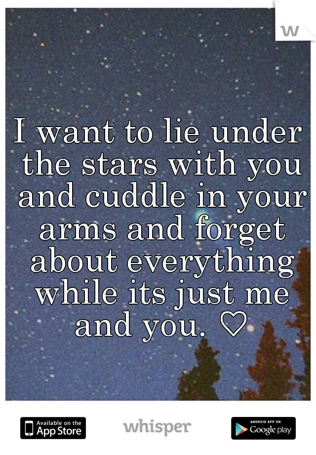 I want to lie under the stars with you and cuddle in your arms and forget about everything while its just me and you. ♡