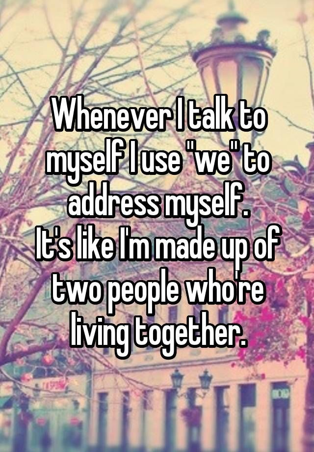 "Whenever I talk to myself I use ""we"" to address myself. It's like I'm made up of two people who're living together."