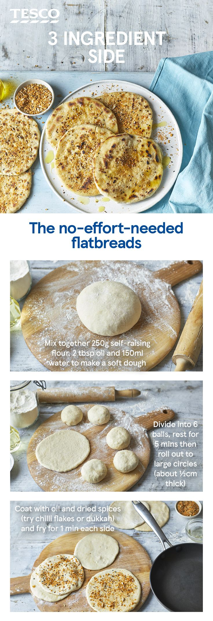 Yes, you can make bread with just 3 ingredients! These super-easy flatbreads are made with flour, oil and water and take minutes to cook in a pan. Add your favourite spices to finish and you've got the perfect side for dipping, dunking or mopping up curries and tagines. | Tesco