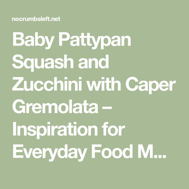 Baby Pattypan Squash and Zucchini with Caper Gremolata – Inspiration for Everyday Food Made Marvelous