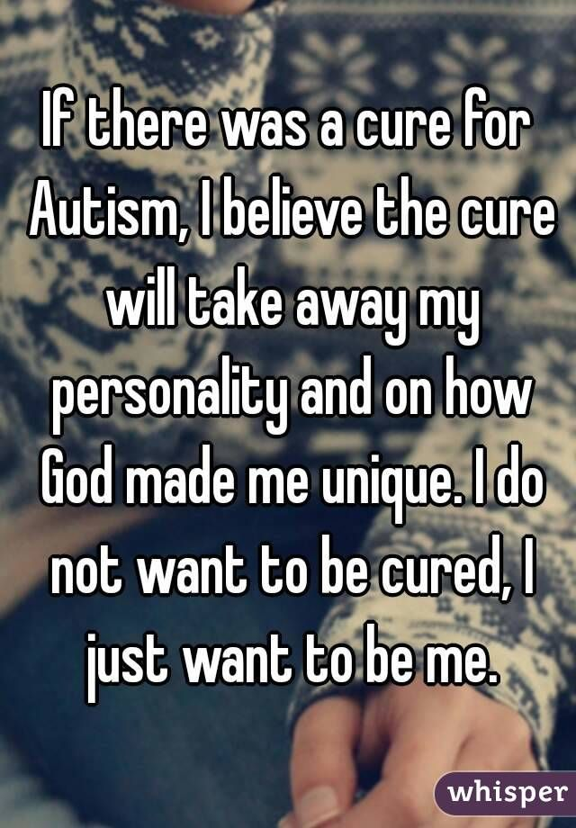 If there was a cure for Autism, I believe the cure will take away my personality and on how God made me unique. I do not want to be cured, I just want to be me.