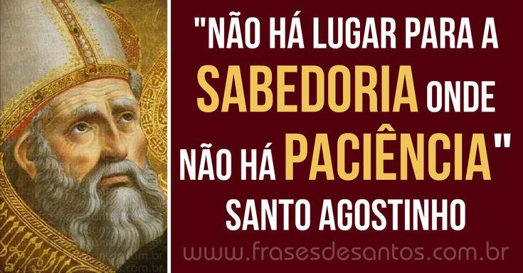 """""""Não há lugar para a sabedoria onde não há paciência."""" Santo Agostinho #sabedoria #paciência #SantoAgostinho"""