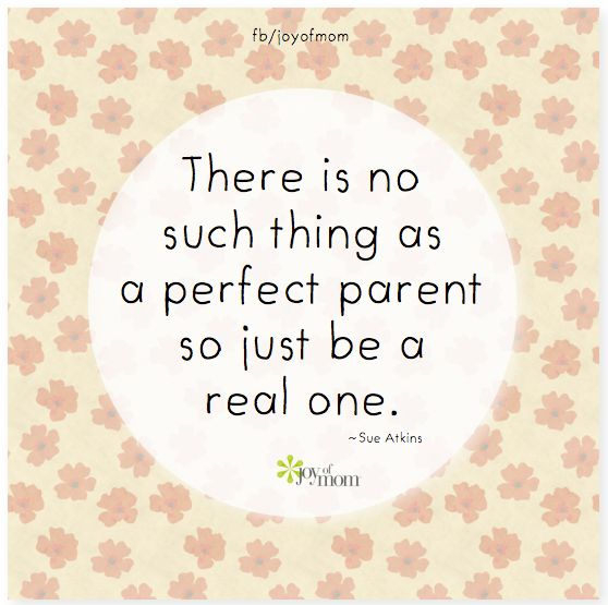 There is no such thing as a perfect parent so just be a real one. <3 More aweseome parenthood quotes on Joy of Mom - come join us! <3 https://www.facebook.com/joyofmom  #parenthood #awesomeparents #joyofmom