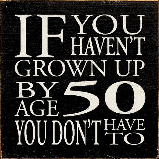 If you haven't grown up by age 50 you don't have to