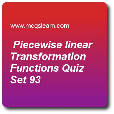 Piecewise Linear Transformation Functions Quizzes: digital image processing Quiz 93 Questions and Answers - Practice image processing quizzes based questions and answers to study piecewise linear transformation functions quiz with answers. Practice MCQs to test learning on piecewise linear transformation functions, color models in color image processing, image interpolation in dip, point line and edge detection in image processing, color transformation quizzes. Online piecewise linear ..